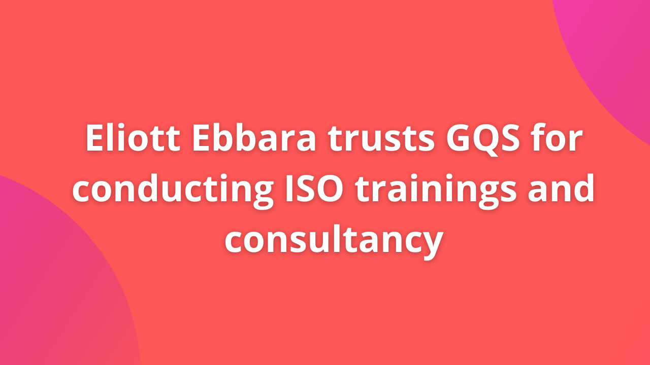 Eliott Ebbara trusts GQS for conducting ISO trainings and consultancy